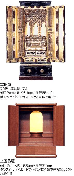 「金仏壇」70代 福井型 天心、(幅72cm×高さ164cm×奥行65cm)、職人が手づくりで作りあげる風格と美しさ。「上置仏壇」 (幅42cm×高さ55cm×奥行31cm)タンスやサイドボードの上などに設置できるコンパクトなお仏壇。